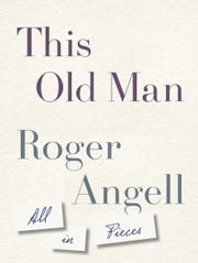 This Old Man - All in Pieces ebook by Roger Angell