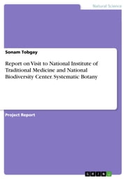 Report on Visit to National Institute of Traditional Medicine and National Biodiversity Center. Systematic Botany ebook by Sonam Tobgay