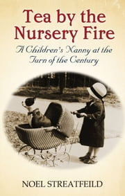 Tea By The Nursery Fire - A Childrens Nanny at the Turn of the Century ebook by Noel Streatfeild