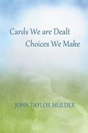 Cards We Are Dealt, Choices We Make ebook by John Taylor Mulder