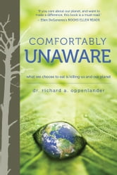 Comfortably Unaware - What We Choose to Eat Is Killing Us and Our Planet ebook by Richard Oppenlander
