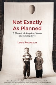 Not Exactly As Planned - A Memoir of Adoption, Secrets and Abiding Love ebook by Linda Rosenbaum