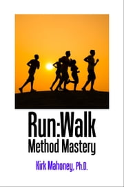 Run:Walk Method Mastery - Running Training Guide to Faster Runs ebook by Kirk Mahoney, Ph.D.