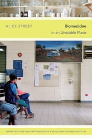 Biomedicine in an Unstable Place - Infrastructure and Personhood in a Papua New Guinean Hospital ebook by Alice Street
