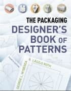 The Packaging Designer's Book of Patterns ebook by Lászlo Roth, George L. Wybenga