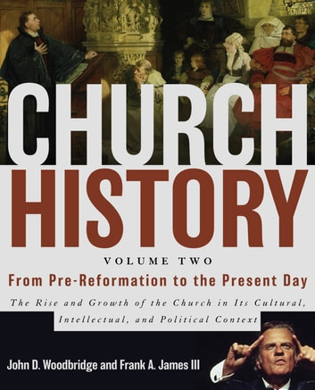 Church History, Volume Two: From Pre-Reformation to the Present Day - The Rise and Growth of the Church in Its Cultural, Intellectual, and Political Context ebook by John  D. Woodbridge,Frank A. James III