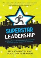 Superstar Leadership - A 31-Day Plan to Motivate People, Communicate Positively, and Get Everyone On Your Side ebook by