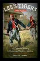Lee's Tigers Revisited - The Louisiana Infantry in the Army of Northern Virginia ebook by Terry L. Jones