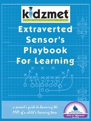 Extraverted Sensor's Playbook for Learning - A Parent's Guide to Becoming the MVP of a Child's Learning Team ebook by Jen Lilienstein