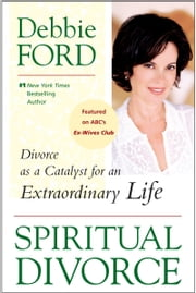 Spiritual Divorce - Divorce as a Catalyst for an Extraordinary Life ebook by Debbie Ford