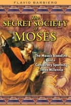 The Secret Society of Moses - The Mosaic Bloodline and a Conspiracy Spanning Three Millennia ebook by Flavio Barbiero
