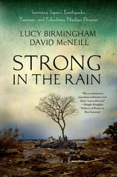 Strong in the Rain - Surviving Japan's Earthquake, Tsunami, and Fukushima Nuclear Disaster ebook by Lucy Birmingham,David McNeill