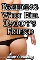 Breeding with Her Daddy's Friend ebook by Jillian Cumming