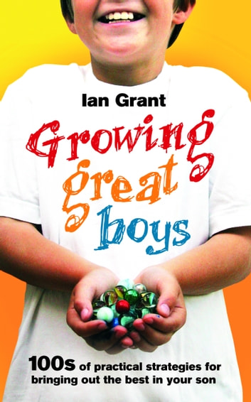 Growing Great Boys - 100s of practical strategies for bringing out the best in your son ebook by Ian Grant