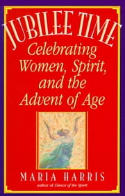 Jubilee Time - Celebrating Women, Spirit, And The Advent Of Age ebook by Maria Harris