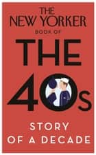 The New Yorker Book of the 40s: Story of a Decade ebook by Random House
