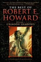 The Best of Robert E. Howard Volume 1 - Volume 1: Crimson Shadows ebook by Robert E. Howard