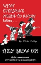 What Everyone Needs to Know Before They Grow Up! ebook by Eddie Phillips