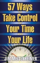 57 Ways to Take Control of Your Time And Your Life ebook by Jim Meisnheimer
