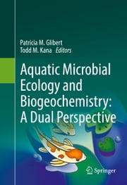 Aquatic Microbial Ecology and Biogeochemistry: A Dual Perspective ebook by Patricia M. Glibert,Todd M. Kana