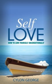 Self-Love: How to Love Yourself Unconditionally ebook by Cylon George