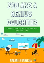 You Are a Genius Daughter - A lovely motivating book for all daughters on this planet Earth ebook by Nabanita Banerjee