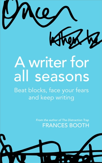 A Writer For All Seasons: Beat Blocks, Face Your Fears And Keep Writing ebook by Frances Booth