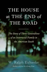 The House at the End of the Road - The Story of Three Generations of an Interracial Family in the American South ebook by W. Ralph Eubanks