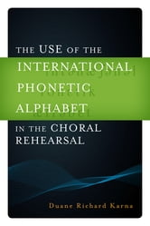 The Use of the International Phonetic Alphabet in the Choral Rehearsal ebook by