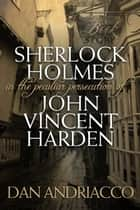 Sherlock Holmes: The Peculiar Persecution of John Vincent Harden ebook by Dan Andriacco