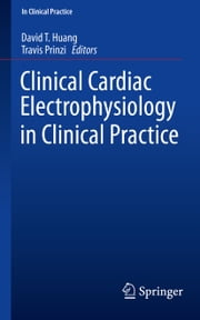 Clinical Cardiac Electrophysiology in Clinical Practice ebook by David T. Huang, MD,Travis Prinzi, MD