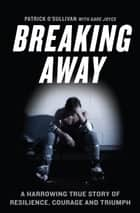 Breaking Away - A Harrowing True Story of Resilience, Courage, and Triumph ebook by Patrick O'Sullivan
