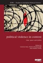 Political Violence in Context - Time, Space and Milieu ebook by Lorenzo Bosi, Niall Ó Dochartaigh, Daniela Pisoiu