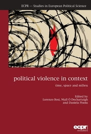 Political Violence in Context - Time, Space and Milieu ebook by Lorenzo Bosi,Niall Ó Dochartaigh,Daniela Pisoiu