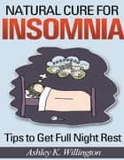 Natural Cure for Insomnia: Tips to Get Full Night Rest ebook by Ashley K. Willington