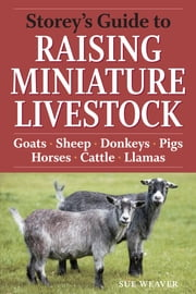 Storey's Guide to Raising Miniature Livestock - Goats, Sheep, Donkeys, Pigs, Horses, Cattle, Llamas ebook by Sue Weaver