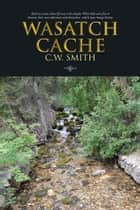 WASATCH CACHE - Back to a time when life was a bit simpler. When kids were free to discover their own adventure and themselves, which may change history. ebook by C.W. SMITH