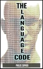 THE LANGUAGE CODE: How to Stop Anxiety, Worry, Fear, Stress and Depression ebook by Philos Sopher
