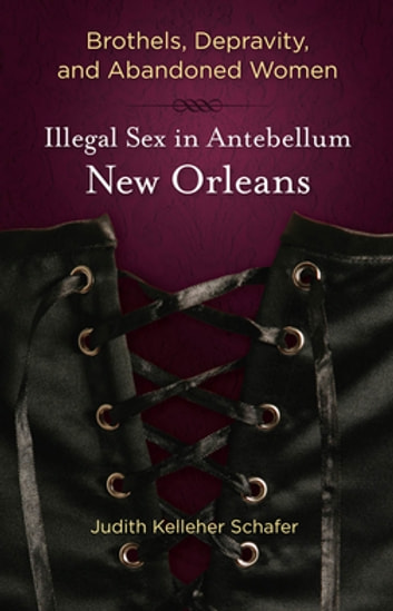 Brothels, Depravity, and Abandoned Women - Illegal Sex in Antebellum New Orleans ebook by Judith Kelleher Schafer