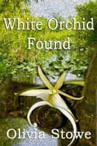 White Orchid Found ebook by Olivia Stowe