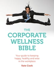 The Corporate Wellness Bible - Your guide to keeping happy, healthy and wise in the workplace ebook by Kate Cook