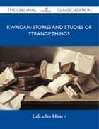 Kwaidan: Stories and Studies of Strange Things - The Original Classic Edition ebook by Hearn Lafcadio