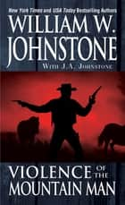Violence of the Mountain Man ebook by William W. Johnstone, J.A. Johnstone