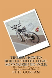 Tips On How to Build a Street Legal Motorized Bicycle; (That Will Save You a lot of Aggravation and Money) ebook by Phil Gurian