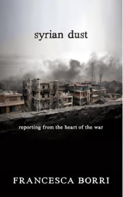 Syrian Dust - Reporting from the Heart of the War ebook by Francesca Borri,Anne Milano Appel