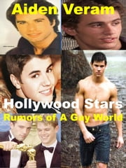 Hollywood Stars: Rumors of A Gay World - Celebrity Biographies ebook by Aiden Veram
