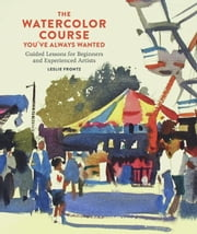 The Watercolor Course You've Always Wanted - Guided Lessons for Beginners and Experienced Artists ebook by Leslie Frontz