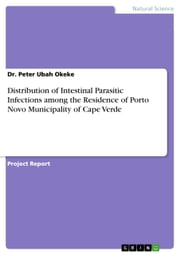 Distribution of Intestinal Parasitic Infections among the Residence of Porto Novo Municipality of Cape Verde ebook by Peter Ubah Okeke
