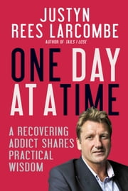 One Day at a Time - A recovering addict shares practical wisdom ebook by Justyn Rees Larcombe