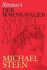 Richard Strauss's Der Rosenkavalier: A Short Guide To A Great Opera ebook by Michael Steen